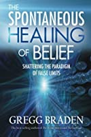 The Spontaneous Healing of Belief: Shattering the Paradigm of False Limits by Gregg Braden(2009-04-01)
