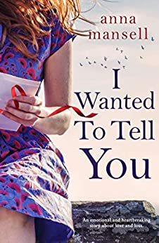 I Wanted To Tell You: An emotional and heartbreaking story about love and loss by [Mansell, Anna]