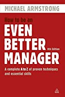 How to Be an Even Better Manager: A Complete A to Z of Proven Techniques and Essential Skills