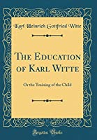 The Education of Karl Witte: Or the Training of the Child (Classic Reprint)