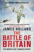 The Battle of Britain: The Unique True Story of Five Months Which Changed the War May -- October 1940 by James Holland(2011-07-04)
