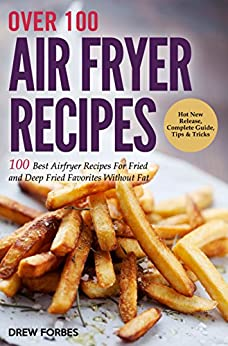 Over 100 Air Fryer Recipes: 100 Best Airfryer Recipes For Fried and Deep Fried Favorites Without Fat by [Forbes, Drew]
