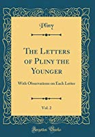 The Letters of Pliny the Younger, Vol. 2: With Observations on Each Letter (Classic Reprint)