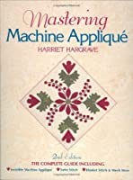 Mastering Machine Applique: The Complete Guide Including Invisible Machine Applique, Satin Stitch, Blanket Stitch & Much More
