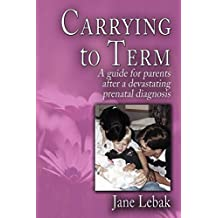 Carrying to Term: A Guide for Parents After a Devastating Prenatal Diagnosis