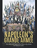 Napoleon's Grande Armée: The History and Legacy of the French Army during the Napoleonic Wars