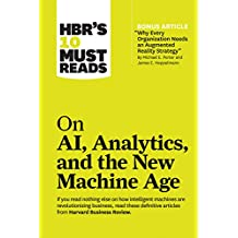 """HBR's 10 Must Reads on AI, Analytics, and the New Machine Age: (with bonus article """"Why Every Company Needs an Augmented Reality Strategy"""" by Michael E. Porter and James E. Heppelmann)"""
