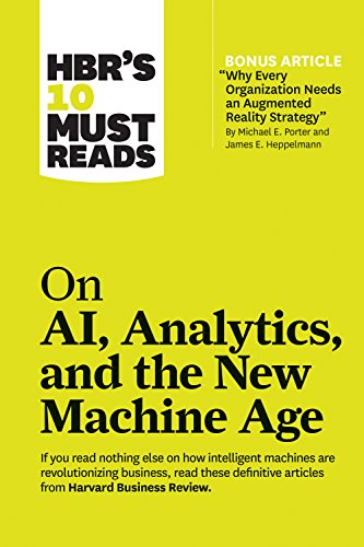 HBR's 10 Must Reads on AI, Analytics, and the New Machine Age (with bonus article Why Every Company Needs an Augmented Reality Strategy by Michael E. Porter and James E. Heppelmann)