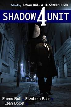 Shadow Unit 4 by [Bull, Emma, Bear, Elizabeth, Bobet, Leah]