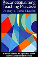 Reconceptualizing Teaching Practice: Developing Competence Through Self-Study