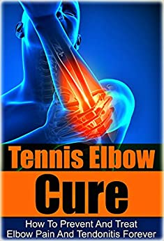 Tennis: Tennis Elbow Cure: How to Prevent and Treat Elbow Pain and Tendonitis Forever (Tennis Elbow Cure, Sports Injury, Knee Pain, Back Pain, Shoulder ... Pain Relief, Weight training, Book 1) by [Logan, Max]
