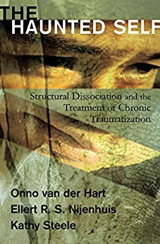The Haunted Self: Structural Dissociation and the Treatment of Chronic Traumatization (Norton Series on Interpersonal Neurobiology) by [Hart, Onno van der, Nijenhuis, Ellert R. S., Steele, Kathy]