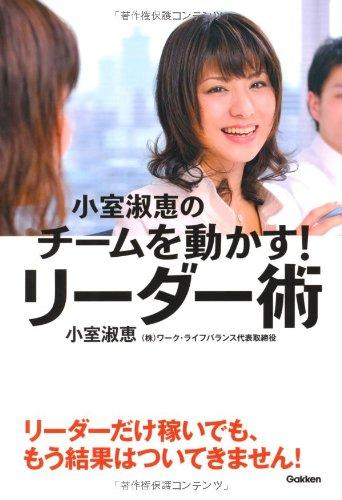 小室淑恵のチームを動かす! リーダー術: メンバーが「自分ごと」で動き出す12のコミュニケーションの詳細を見る