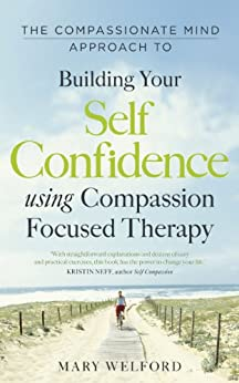 The Compassionate Mind Approach to Building Self-Confidence: Series editor, Paul Gilbert by [Welford, Mary]