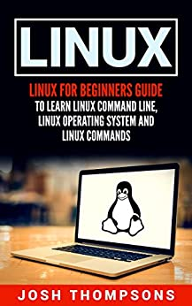 [Thompsons, Josh]のLinux: Linux For Beginners Guide To Learn Linux Command Line, Linux Operating System And Linux Commands (English Edition)