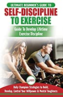Self-Discipline to Exercise: The Ultimate Beginner's Guide To Develop Lifetime Exercise Discipline - 30 Daily Champion Strategies to Build, Develop, Control Your Willpower & Mental Toughness