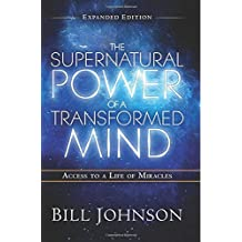 The Supernatural Power of a Transformed Mind Expanded Edition: Access to a Life of Miracles