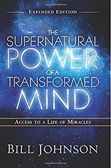 The Supernatural Power of a Transformed Mind Expanded Edition: Access to a Life of Miracles by [Johnson, Bill]