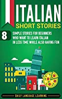 Italian Short Stories: 8 Simple Stories for Beginners Who Want to Learn Italian in Less Time While Also Having Fun