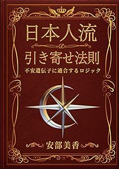 [安部 美香]の日本人流 引き寄せ法則: 不安遺伝子に適合するロジック