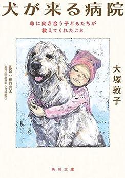 [大塚 敦子]の犬が来る病院 命に向き合う子どもたちが教えてくれたこと (角川文庫)
