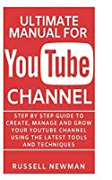 ULTIMATE MANUAL FOR YOUTUBE CHANNEL: Step by Step guide to create, manage and grow your YouTube channel using the latest tools and techniques