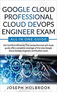 Google Cloud Professional Cloud DevOps Engineer Exam - All in One Guide: Get Certified Efficiently in Google Cloud! (English Edition)