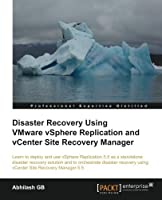 Disaster Recovery using VMware vSphere Replication and vCenter Site Recovery Manager by Abhilash GB(2014-05-26)