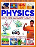Physics: Find Out About Levers, Magnets and Motors With 50 Great Experiments and Projects (Hands-on Science Projects)