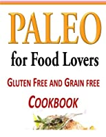 Paleo for Food Lovers: Gluten Free and Grain Free Cookbook