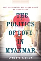 The Politics of Love in Myanmar: LGBT Mobilization and Human Rights as a Way of Life (Stanford Studies in Human Rights)