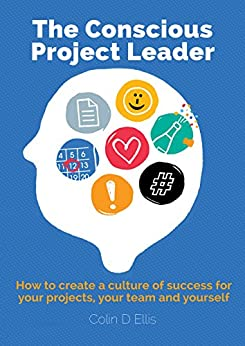 [Ellis, Colin]のThe Conscious Project Leader: How to create a culture of success for your projects, your team and yourself (English Edition)