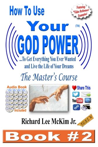 How To Use Your God Power � To Get Everything You Ever Wanted and Live The Life of Your Dreams: The Master's Course -