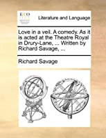 Love in a Veil. a Comedy. as It Is Acted at the Theatre Royal in Drury-Lane, ... Written by Richard Savage, ...