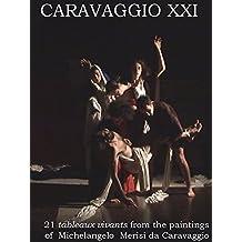 "CARAVAGGIO XXI: 21""tableaux vivants"" from the paintings of Michelangelo Merisi da Caravaggio"