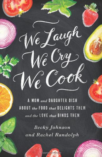 Download We Laugh, We Cry, We Cook: A Mom and Daughter Dish About the Food that Delights Them and the Love that Binds Them 0310330831