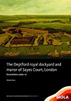 The Deptford Royal Dockyard and Manor of Sayes Court, London: Excavations 2000-12 (Mola Monograph)