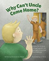 Why Can't Uncle Come Home?: A Story for Children Struggling with the Wrongful Conviction of a Loved One
