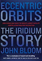 Eccentric Orbits: The Iridium Story - How a Single Man Saved the World's Largest Satellite Constellation From Fiery Destruction