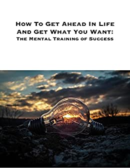 How to Get Ahead In Life and Get What You Want: The Mental Training of Success by [Byrne, Rodney]