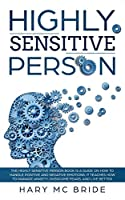 Highly Sensitive Person: The Highly Sensitive Person Is  A Guide On How To Handle Positive And Negative Emotions. It Teaches How To Manage Anxiety, Overcome Fears, And Live Better.