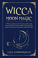 Wicca Moon Magic: A Wiccan Guide to Learn the Power of the Moon and the Mysterious Lunar Energies, Understand the Phases of the Moon, and Practice Witchcraft Rituals