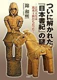 ついに解かれた『日本書紀』の謎 ─古代天皇は渡来王族たちだった─
