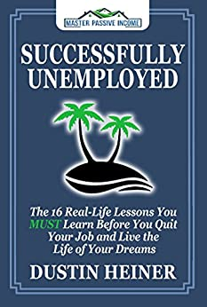 Successfully Unemployed: 16 Real Life Lessons You Must Learn Before You Quit Your Job and Live the Life of Your Dreams (FREE Workbook Included) by [Heiner, Dustin]