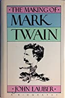 The Making of Mark Twain: A Biography