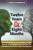 Twelve Years & Eight Months: How Mental Illness Took My Wife and the Mother of My Children and Changed Her Into Someone We No Longer Recognized
