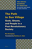 The Path to Sun Village: Gods, Ghosts, and People in a Post-Revolutionary Society (Social Sciences of Practice)