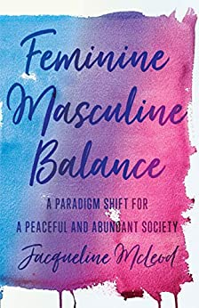 Feminine Masculine Balance: A Paradigm Shift for a Peaceful and Abundant Society by [McLeod, Jacqueline]