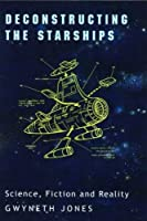 Deconstructing the Starships: Science, Fiction and Reality (Liverpool Science Fiction Texts and Studies, 16)