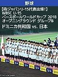 【侍ジャパンU-15代表出場!】WBSC U-15ベースボールワールドカップ 2018 オープニングラウンド グループB ドミニカ共和国 vs. 日本(08/13)